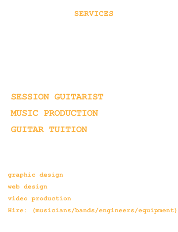 HOME                SERVICES RADIO STORE CONTACT      - SESSION GUITARIST - MUSIC PRODUCTION - GUITAR TUITION     COMING SOON  - graphic design - web design  - video production - Hire: (musicians/bands/engineers/equipment)